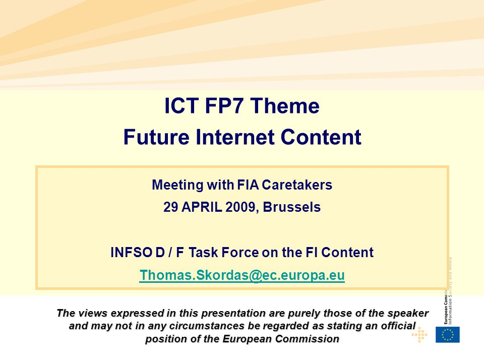ICT FP7 Theme Future Internet Content Meeting with FIA Caretakers 29 APRIL 2009, Brussels INFSO D / F Task Force on the FI Content Thomas.Skordas@ec.europa.eu The views expressed in this presentation are purely those of the speaker and may not in any circumstances be regarded as stating an official position of the European Commission