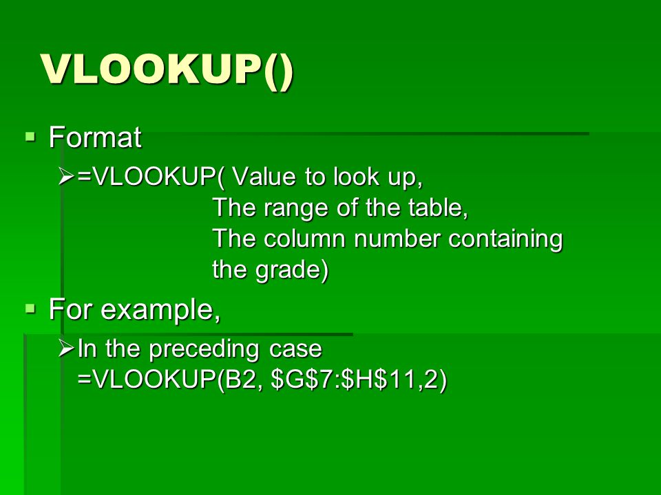 VLOOKUP()  Format  =VLOOKUP( Value to look up, The range of the table, The column number containing the grade)  For example,  In the preceding case =VLOOKUP(B2, $G$7:$H$11,2)
