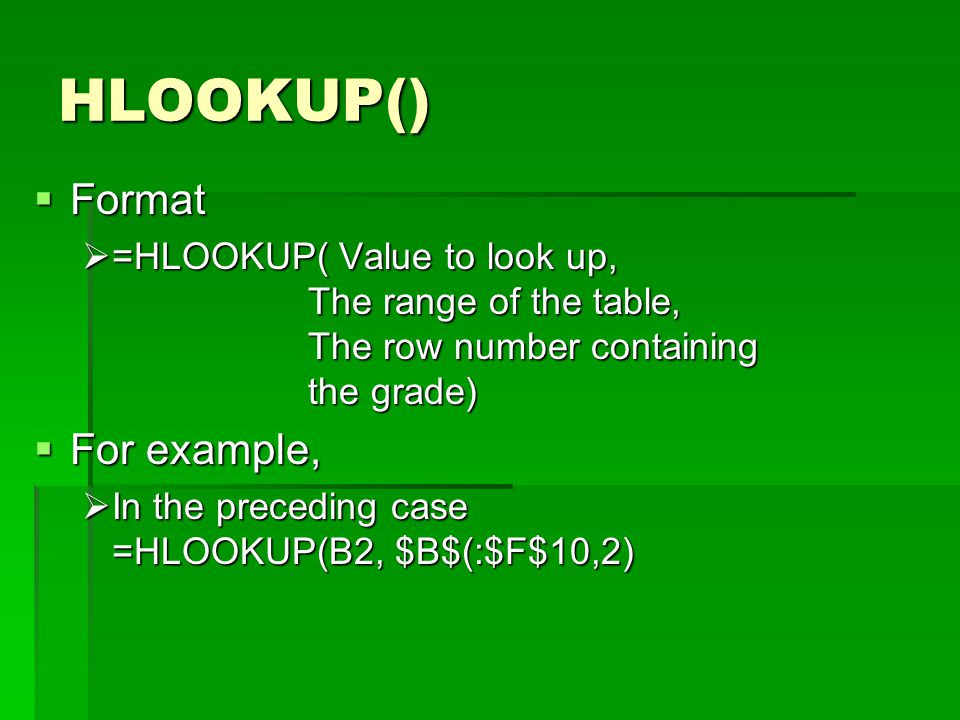HLOOKUP()  Format  =HLOOKUP( Value to look up, The range of the table, The row number containing the grade)  For example,  In the preceding case =HLOOKUP(B2, $B$(:$F$10,2)