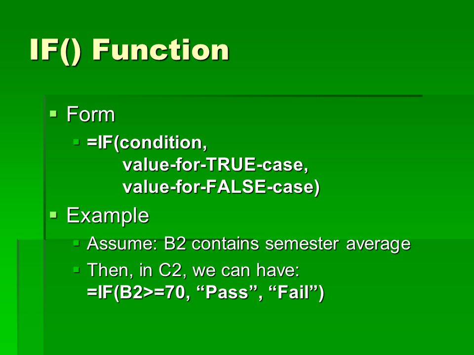 IF() Function  Form  =IF(condition, value-for-TRUE-case, value-for-FALSE-case)  Example  Assume: B2 contains semester average  Then, in C2, we can have: =IF(B2>=70, Pass , Fail )