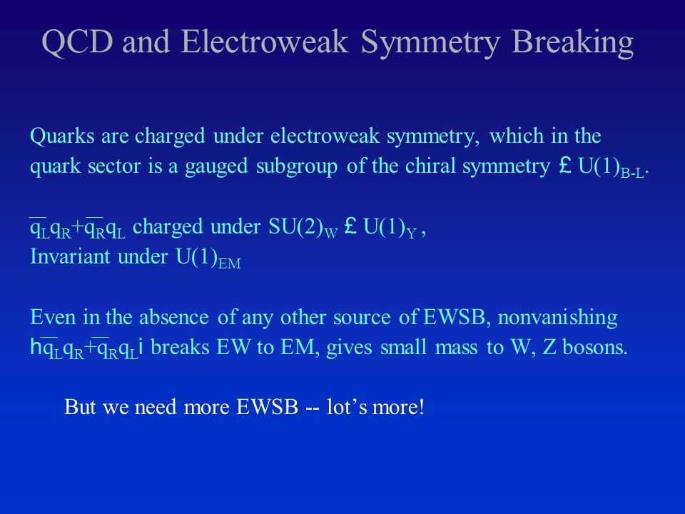 QCD and Electroweak Symmetry Breaking Quarks are charged under electroweak symmetry, which in the quark sector is a gauged subgroup of the chiral symmetry £ U(1) B-L.