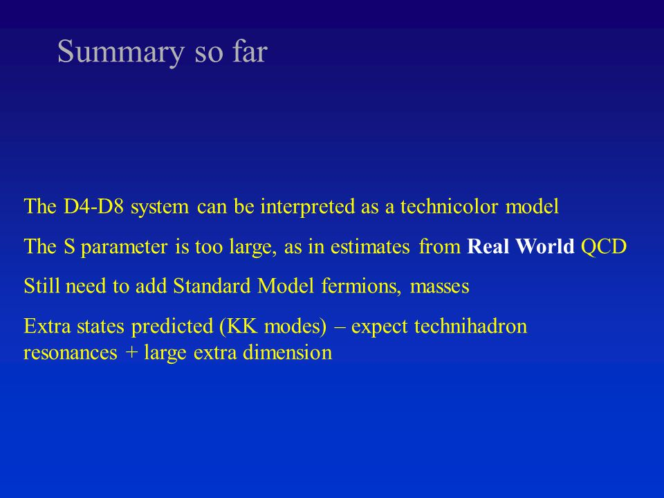 Summary so far The D4-D8 system can be interpreted as a technicolor model The S parameter is too large, as in estimates from Real World QCD Still need to add Standard Model fermions, masses Extra states predicted (KK modes) – expect technihadron resonances + large extra dimension