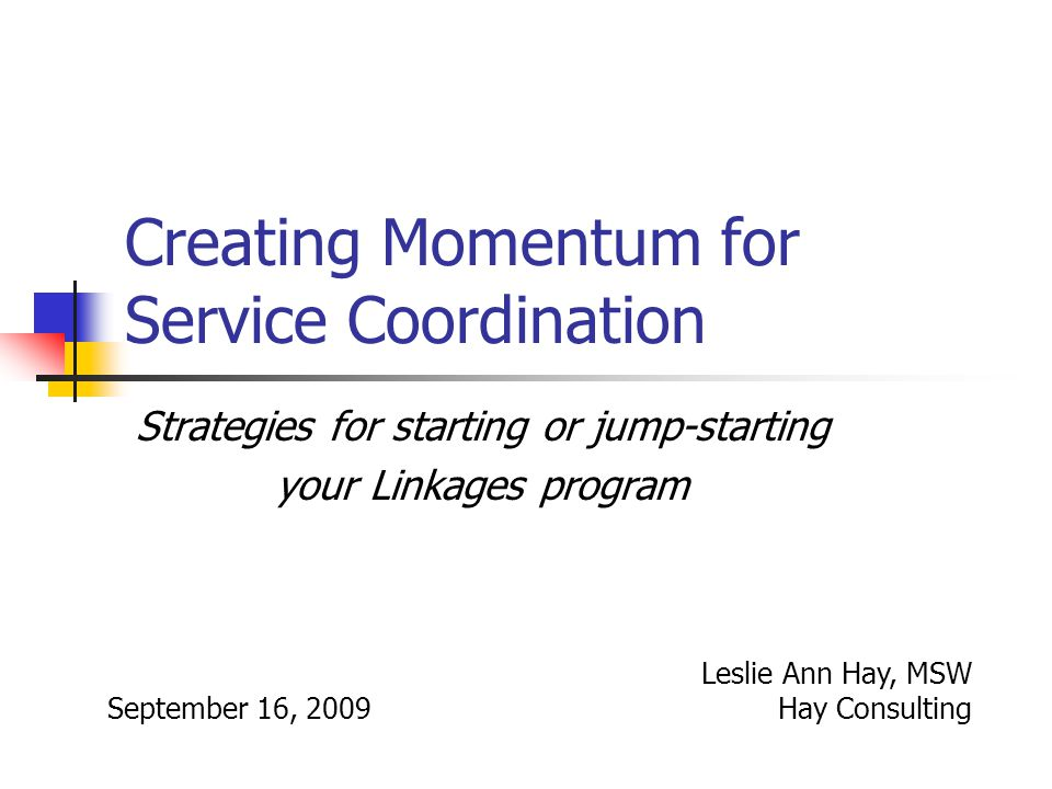 Creating Momentum for Service Coordination Strategies for starting or jump-starting your Linkages program September 16, 2009 Leslie Ann Hay, MSW Hay Consulting