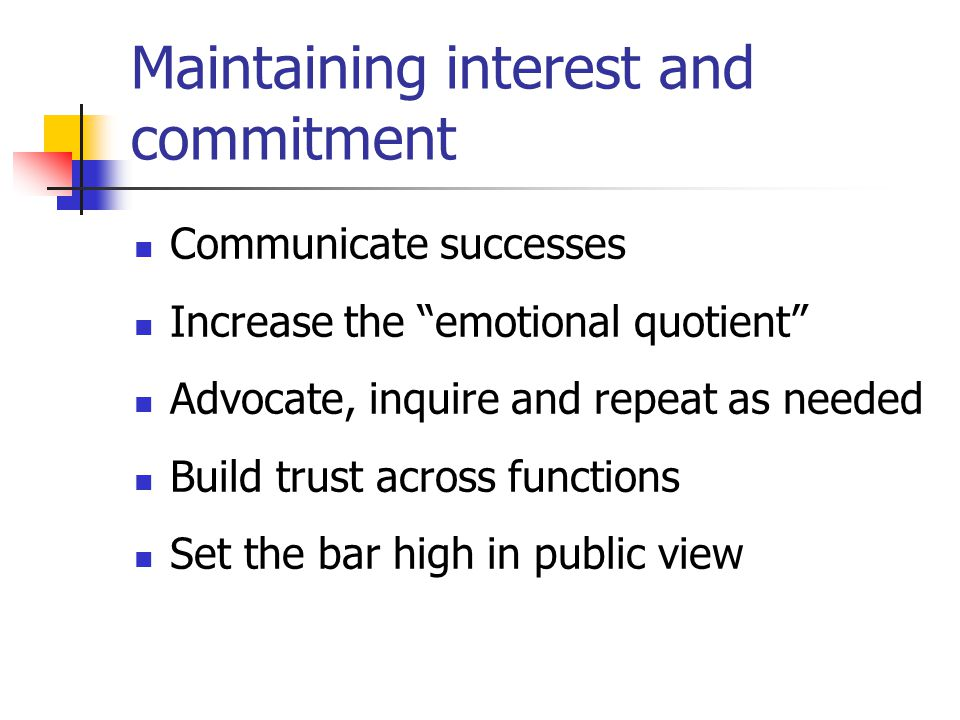 Maintaining interest and commitment Communicate successes Increase the emotional quotient Advocate, inquire and repeat as needed Build trust across functions Set the bar high in public view