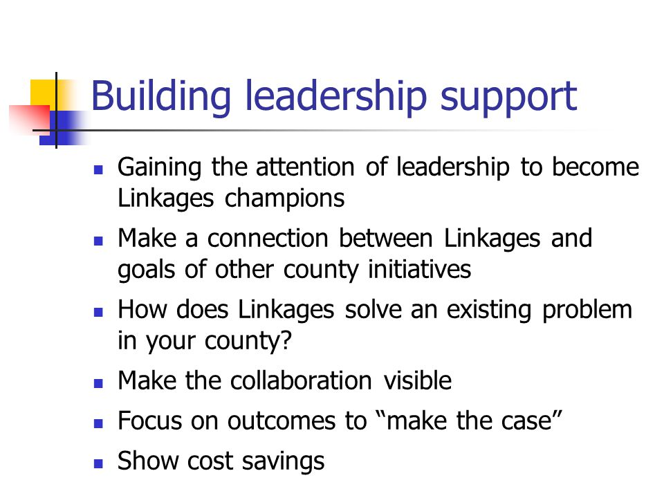 Building leadership support Gaining the attention of leadership to become Linkages champions Make a connection between Linkages and goals of other county initiatives How does Linkages solve an existing problem in your county.