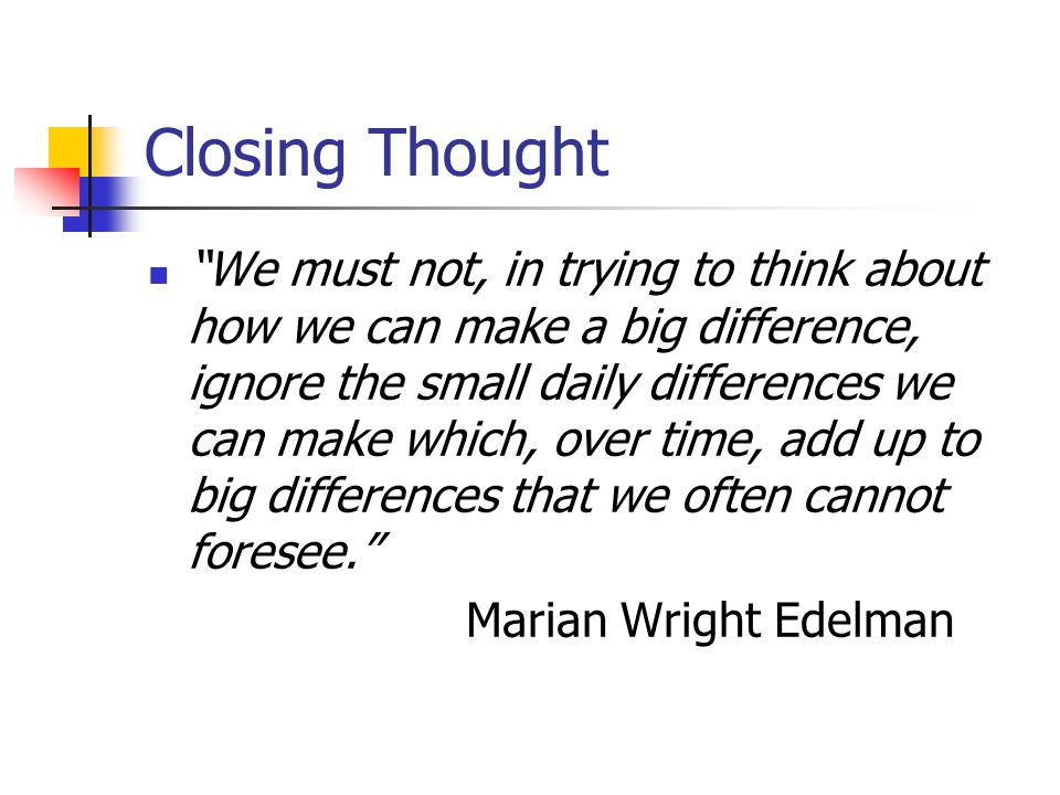 Closing Thought We must not, in trying to think about how we can make a big difference, ignore the small daily differences we can make which, over time, add up to big differences that we often cannot foresee. Marian Wright Edelman