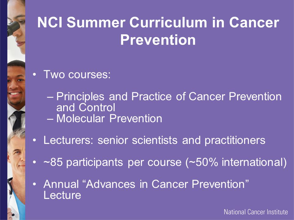 NCI Summer Curriculum in Cancer Prevention Two courses: –Principles and Practice of Cancer Prevention and Control –Molecular Prevention Lecturers: senior scientists and practitioners ~85 participants per course (~50% international) Annual Advances in Cancer Prevention Lecture