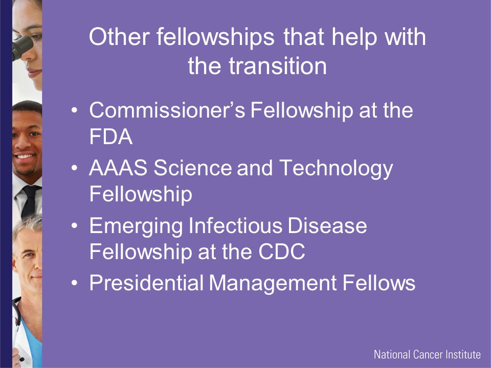 Other fellowships that help with the transition Commissioner's Fellowship at the FDA AAAS Science and Technology Fellowship Emerging Infectious Disease Fellowship at the CDC Presidential Management Fellows
