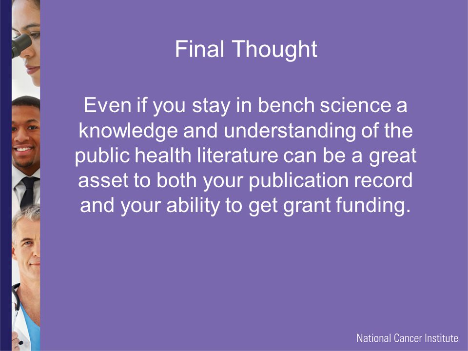 Final Thought Even if you stay in bench science a knowledge and understanding of the public health literature can be a great asset to both your publication record and your ability to get grant funding.