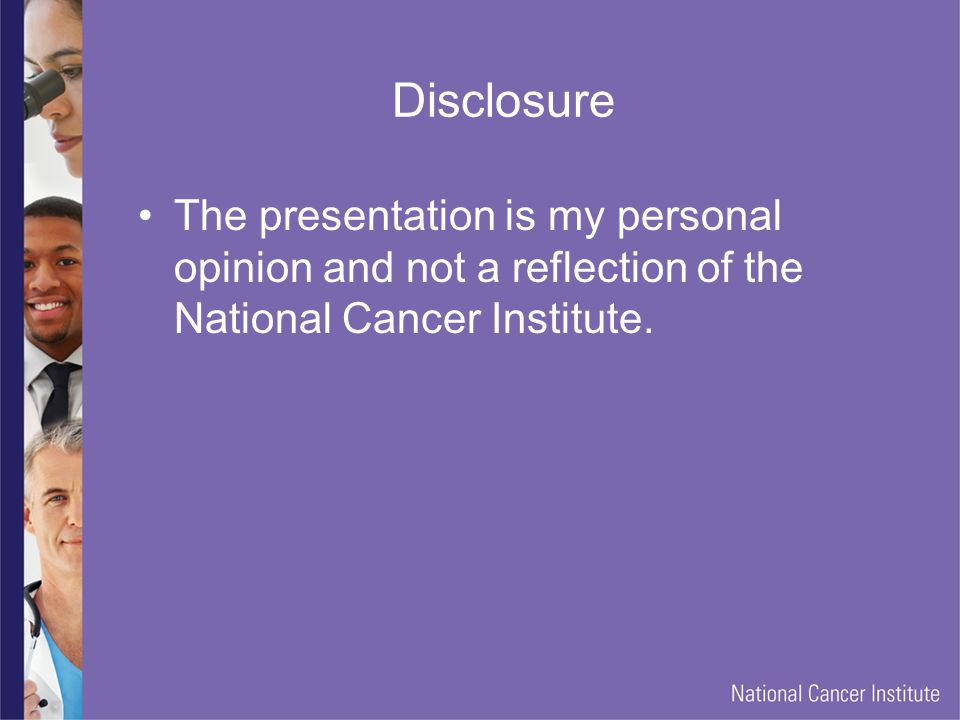 Disclosure The presentation is my personal opinion and not a reflection of the National Cancer Institute.