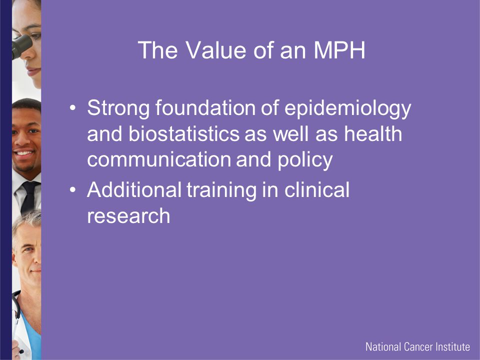 The Value of an MPH Strong foundation of epidemiology and biostatistics as well as health communication and policy Additional training in clinical research
