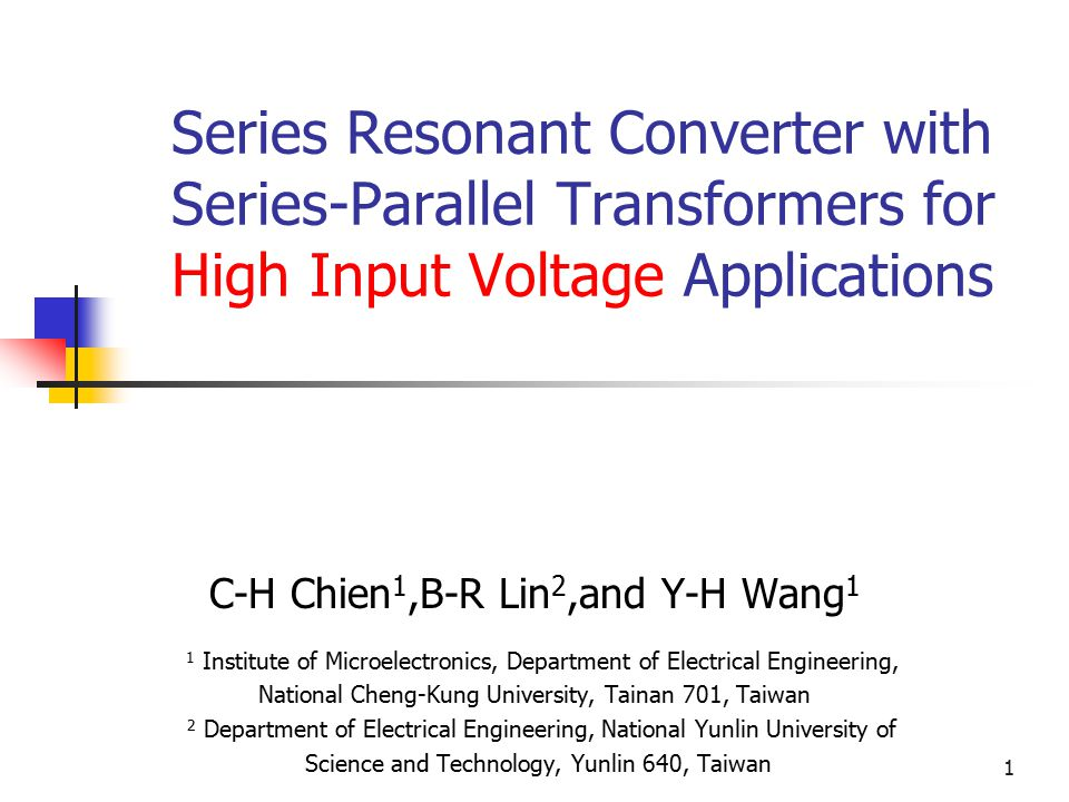 1 Series Resonant Converter with Series-Parallel Transformers for High Input Voltage Applications C-H Chien 1,B-R Lin 2,and Y-H Wang 1 1 Institute of Microelectronics, Department of Electrical Engineering, National Cheng-Kung University, Tainan 701, Taiwan 2 Department of Electrical Engineering, National Yunlin University of Science and Technology, Yunlin 640, Taiwan