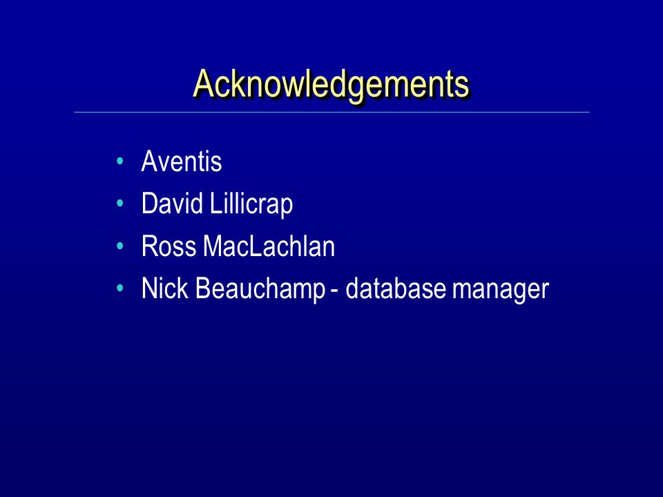 AcknowledgementsAcknowledgements Aventis David Lillicrap Ross MacLachlan Nick Beauchamp - database manager