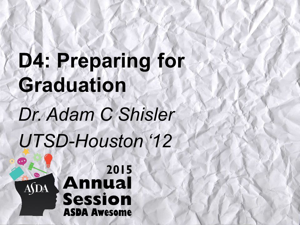 D4: Preparing for Graduation Dr. Adam C Shisler UTSD-Houston '12