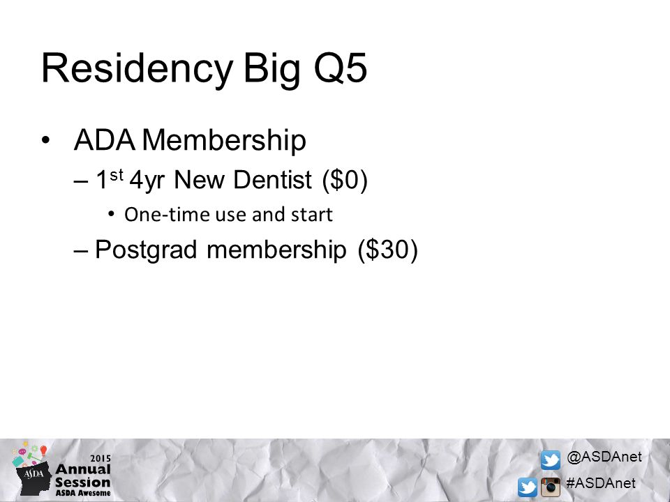 @ASDAnet #ASDAnet Residency Big Q5 ADA Membership –1 st 4yr New Dentist ($0) One-time use and start –Postgrad membership ($30)