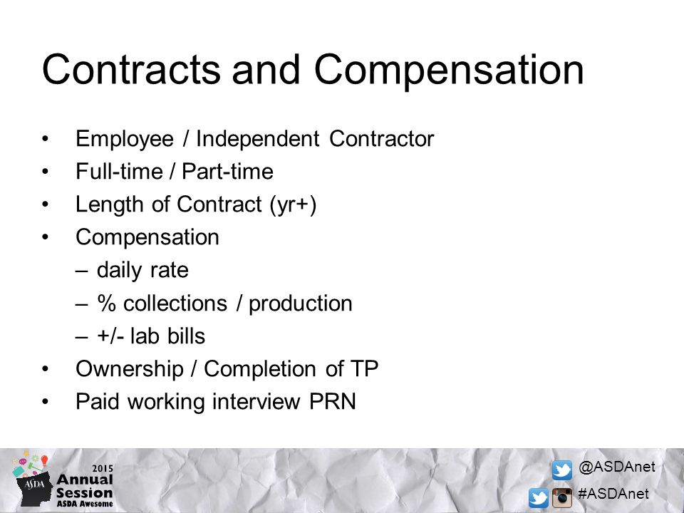 @ASDAnet #ASDAnet Contracts and Compensation Employee / Independent Contractor Full-time / Part-time Length of Contract (yr+) Compensation –daily rate –% collections / production –+/- lab bills Ownership / Completion of TP Paid working interview PRN