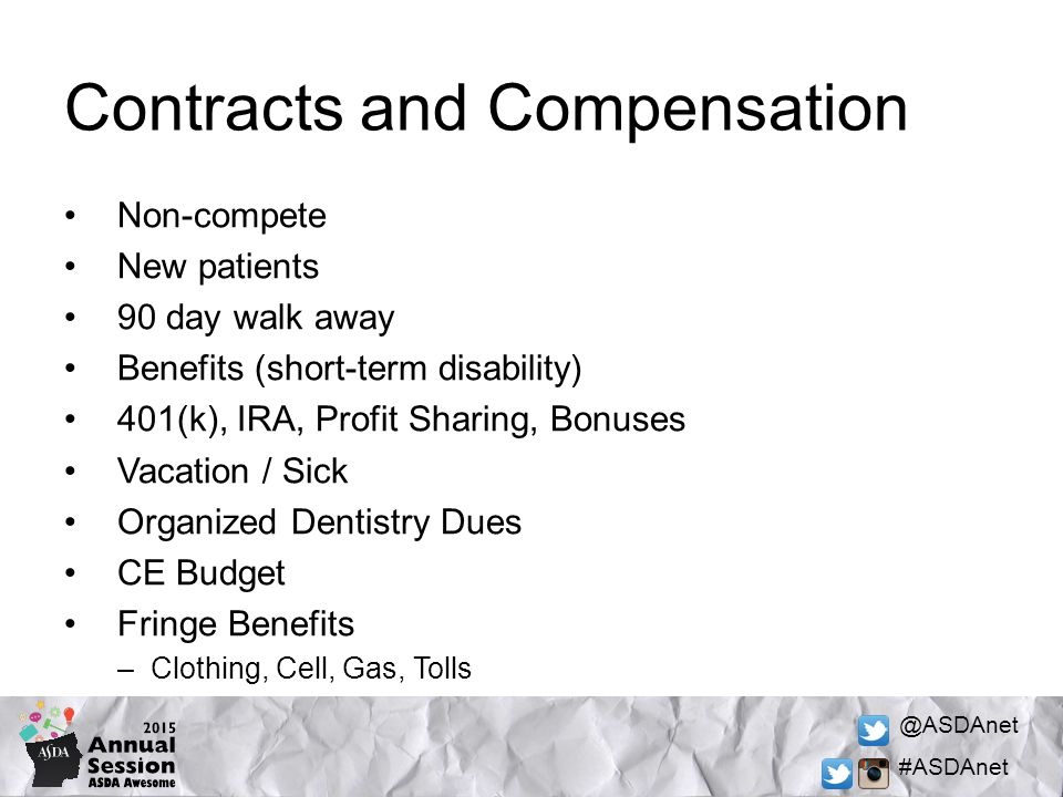 @ASDAnet #ASDAnet Contracts and Compensation Non-compete New patients 90 day walk away Benefits (short-term disability) 401(k), IRA, Profit Sharing, Bonuses Vacation / Sick Organized Dentistry Dues CE Budget Fringe Benefits –Clothing, Cell, Gas, Tolls