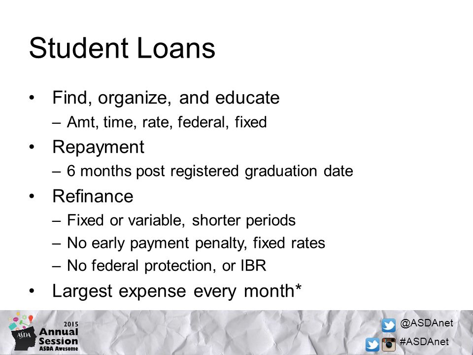 @ASDAnet #ASDAnet Student Loans Find, organize, and educate –Amt, time, rate, federal, fixed Repayment –6 months post registered graduation date Refinance –Fixed or variable, shorter periods –No early payment penalty, fixed rates –No federal protection, or IBR Largest expense every month*