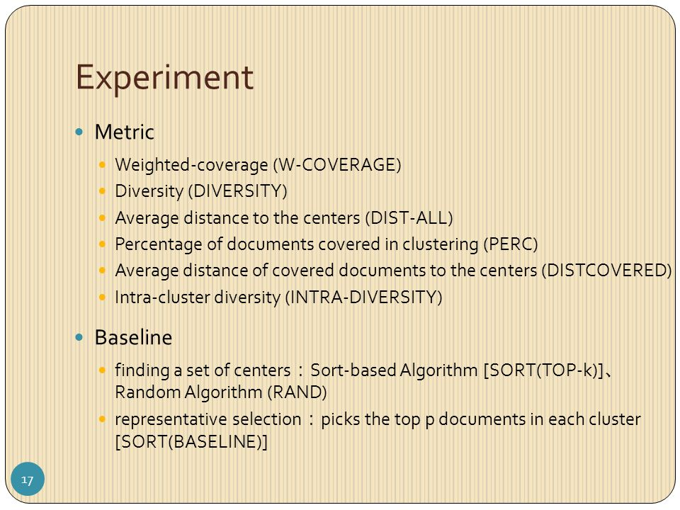 Experiment Metric Weighted-coverage (W-COVERAGE) Diversity (DIVERSITY) Average distance to the centers (DIST-ALL) Percentage of documents covered in clustering (PERC) Average distance of covered documents to the centers (DISTCOVERED) Intra-cluster diversity (INTRA-DIVERSITY) Baseline finding a set of centers : Sort-based Algorithm [SORT(TOP-k)] 、 Random Algorithm (RAND) representative selection : picks the top p documents in each cluster [SORT(BASELINE)] 17