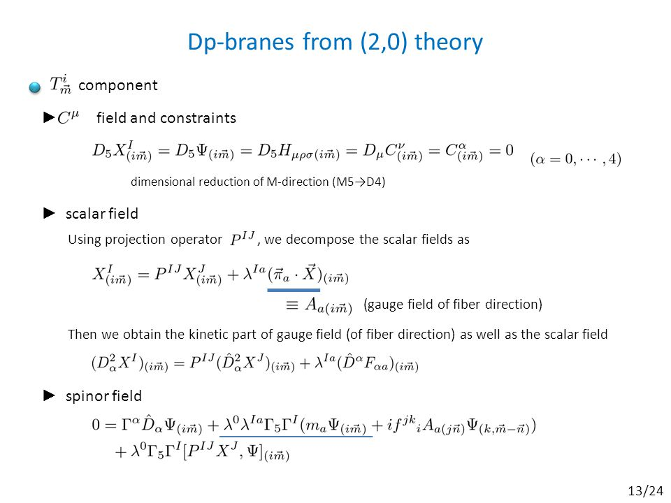 Dp-branes from (2,0) theory component ► field and constraints dimensional reduction of M-direction (M5→D4) ► spinor field ► scalar field Using projection operator, we decompose the scalar fields as (gauge field of fiber direction) Then we obtain the kinetic part of gauge field (of fiber direction) as well as the scalar field 13/24