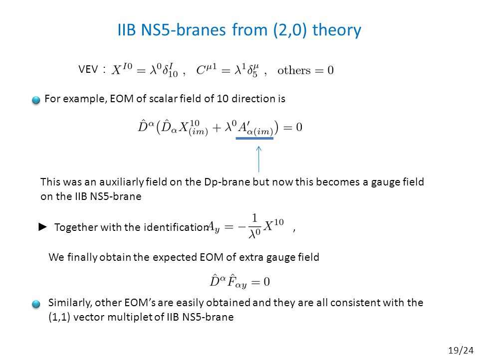 IIB NS5-branes from (2,0) theory For example, EOM of scalar field of 10 direction is VEV : This was an auxiliarly field on the Dp-brane but now this becomes a gauge field on the IIB NS5-brane ► Together with the identification, We finally obtain the expected EOM of extra gauge field Similarly, other EOM's are easily obtained and they are all consistent with the (1,1) vector multiplet of IIB NS5-brane 19/24