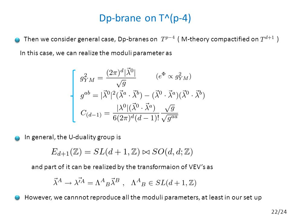 In general, the U-duality group is Dp-brane on T^(p-4) Then we consider general case, Dp-branes on ( M-theory compactified on ) In this case, we can realize the moduli parameter as and part of it can be realized by the transformaion of VEV's as However, we cannnot reproduce all the moduli parameters, at least in our set up 22/24