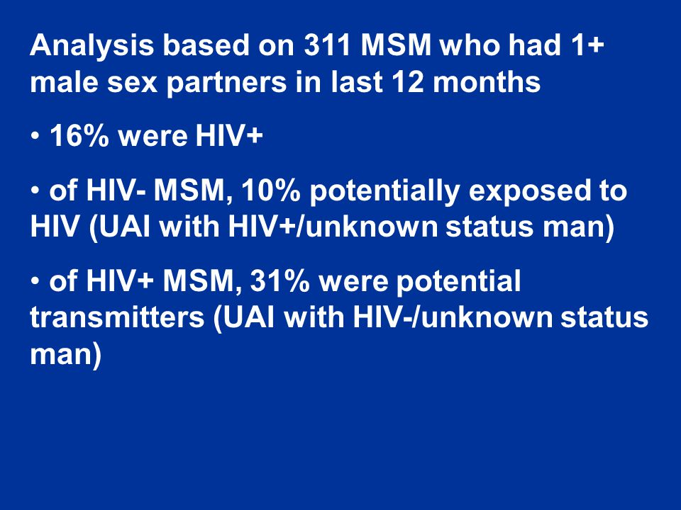 Analysis based on 311 MSM who had 1+ male sex partners in last 12 months 16% were HIV+ of HIV- MSM, 10% potentially exposed to HIV (UAI with HIV+/unknown status man) of HIV+ MSM, 31% were potential transmitters (UAI with HIV-/unknown status man)