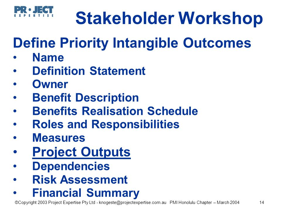 ©Copyright 2003 Project Expertise Pty Ltd - knogeste@projectexpertise.com.au PMI Honolulu Chapter – March 200414 Define Priority Intangible Outcomes Name Definition Statement Owner Benefit Description Benefits Realisation Schedule Roles and Responsibilities Measures Project Outputs Dependencies Risk Assessment Financial Summary Stakeholder Workshop