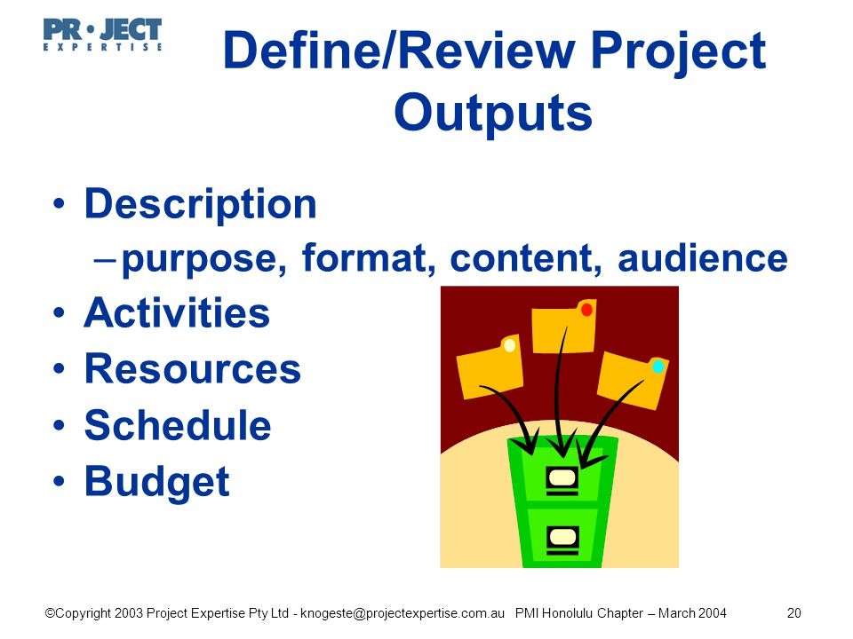 ©Copyright 2003 Project Expertise Pty Ltd - knogeste@projectexpertise.com.au PMI Honolulu Chapter – March 200420 Define/Review Project Outputs Description –purpose, format, content, audience Activities Resources Schedule Budget