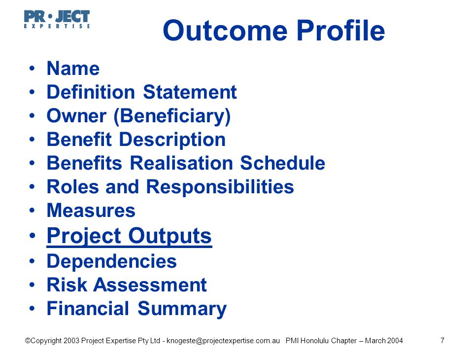 ©Copyright 2003 Project Expertise Pty Ltd - knogeste@projectexpertise.com.au PMI Honolulu Chapter – March 20047 Outcome Profile Name Definition Statement Owner (Beneficiary) Benefit Description Benefits Realisation Schedule Roles and Responsibilities Measures Project Outputs Dependencies Risk Assessment Financial Summary