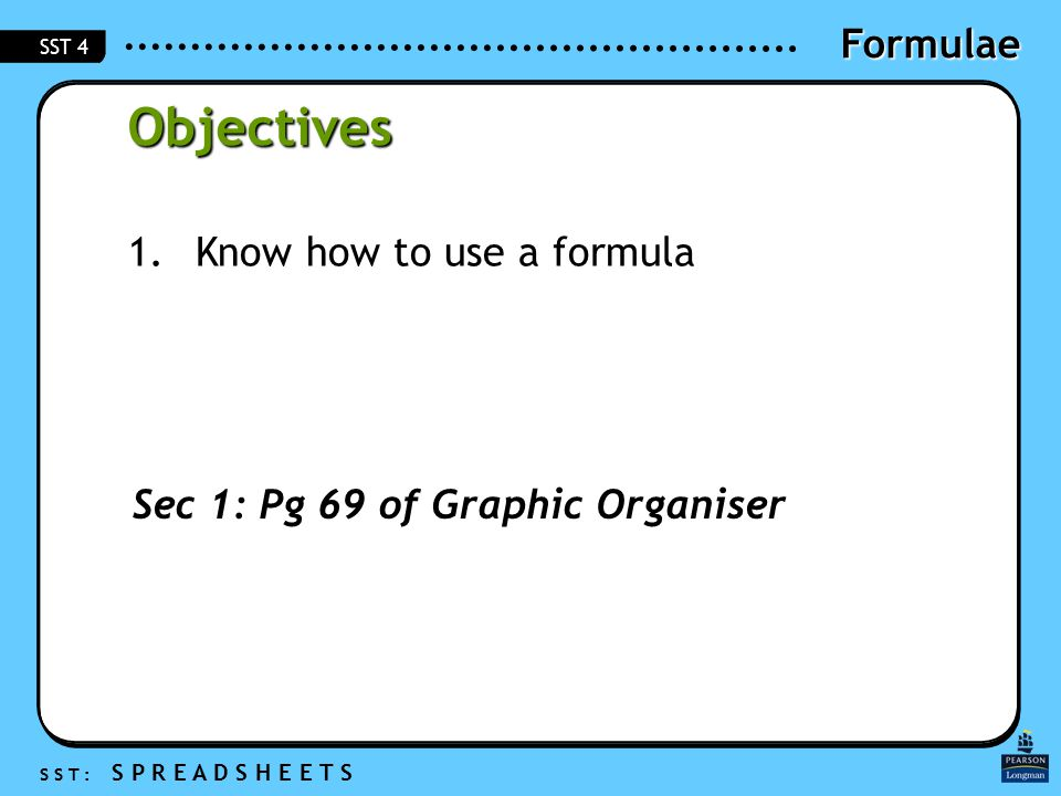 Formulae S S T : S P R E A D S H E E T S SST 4 Objectives 1.Know how to use a formula Sec 1: Pg 69 of Graphic Organiser