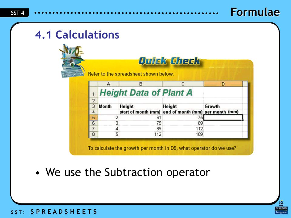 Formulae S S T : S P R E A D S H E E T S SST 4 4.1 Calculations We use the Subtraction operator
