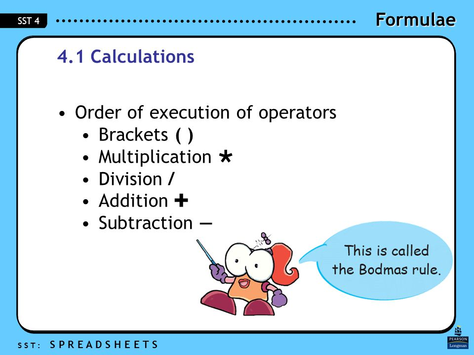 Formulae S S T : S P R E A D S H E E T S SST 4 4.1 Calculations Order of execution of operators Brackets ( ) Multiplication  Division / Addition  Subtraction —