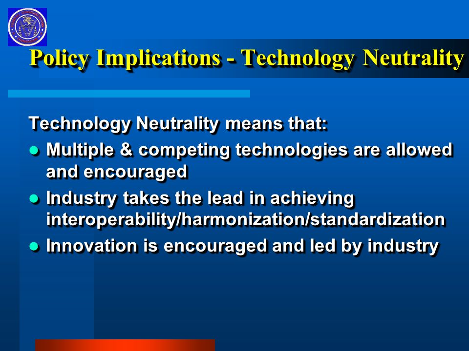 Policy Implications - Technology Neutrality Technology Neutrality means that: Multiple & competing technologies are allowed and encouraged Multiple & competing technologies are allowed and encouraged Industry takes the lead in achieving interoperability/harmonization/standardization Industry takes the lead in achieving interoperability/harmonization/standardization Innovation is encouraged and led by industry Innovation is encouraged and led by industry Technology Neutrality means that: Multiple & competing technologies are allowed and encouraged Multiple & competing technologies are allowed and encouraged Industry takes the lead in achieving interoperability/harmonization/standardization Industry takes the lead in achieving interoperability/harmonization/standardization Innovation is encouraged and led by industry Innovation is encouraged and led by industry
