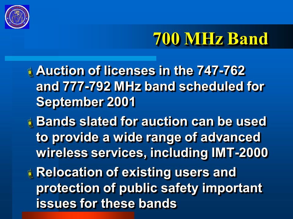 700 MHz Band  Auction of licenses in the 747-762 and 777-792 MHz band scheduled for September 2001  Bands slated for auction can be used to provide a wide range of advanced wireless services, including IMT-2000  Relocation of existing users and protection of public safety important issues for these bands  Auction of licenses in the 747-762 and 777-792 MHz band scheduled for September 2001  Bands slated for auction can be used to provide a wide range of advanced wireless services, including IMT-2000  Relocation of existing users and protection of public safety important issues for these bands