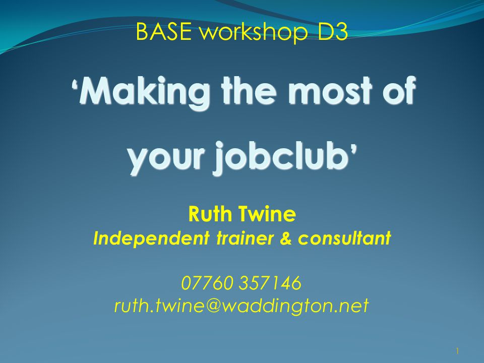 1 BASE workshop D3 ' Making the most of your jobclub ' Ruth Twine Independent trainer & consultant 07760 357146 ruth.twine@waddington.net 1