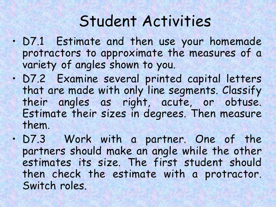 Student Activities D7.1 Estimate and then use your homemade protractors to approximate the measures of a variety of angles shown to you.