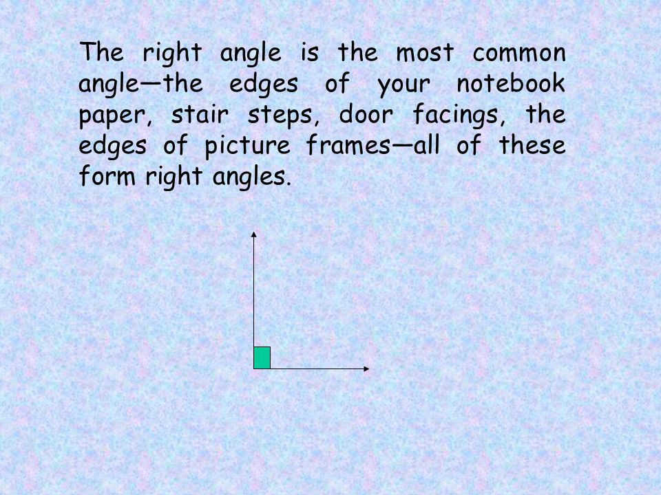 The right angle is the most common angle—the edges of your notebook paper, stair steps, door facings, the edges of picture frames—all of these form right angles.