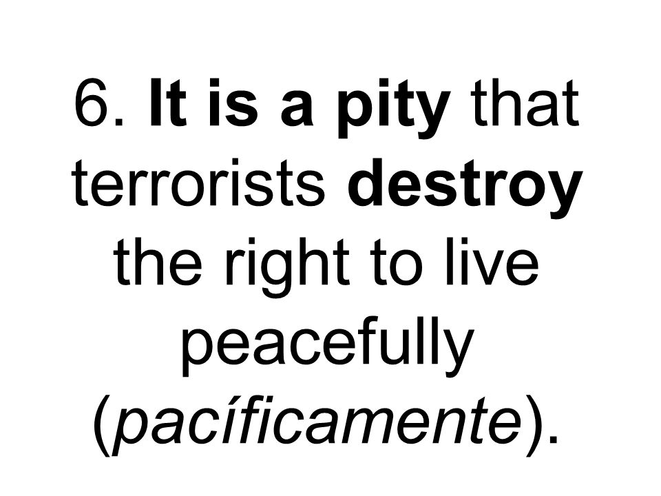 6. It is a pity that terrorists destroy the right to live peacefully (pacíficamente).