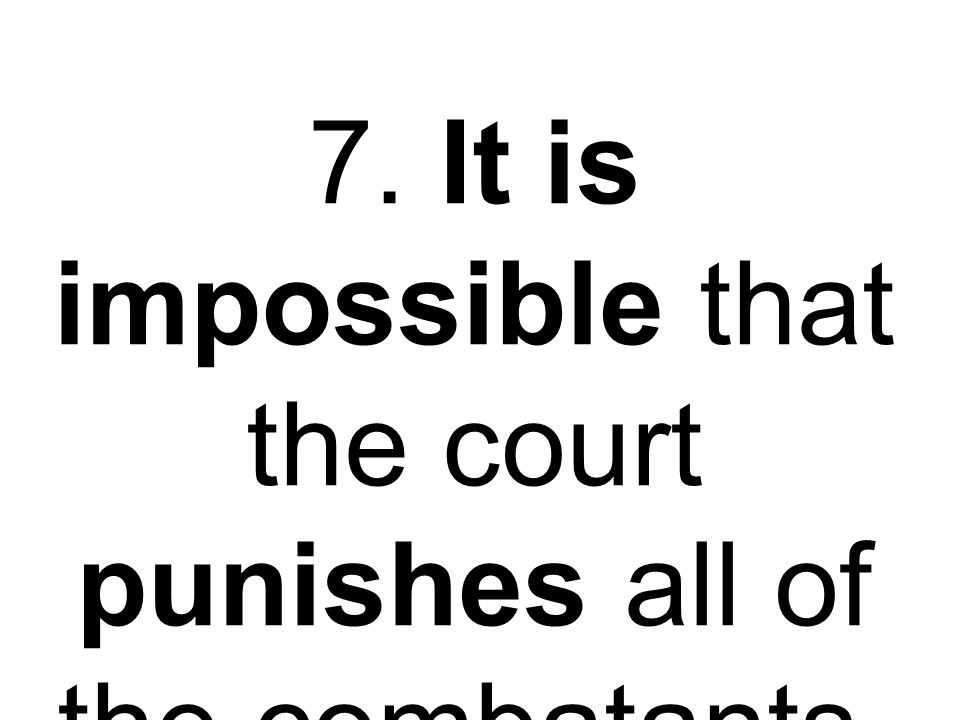 7. It is impossible that the court punishes all of the combatants.
