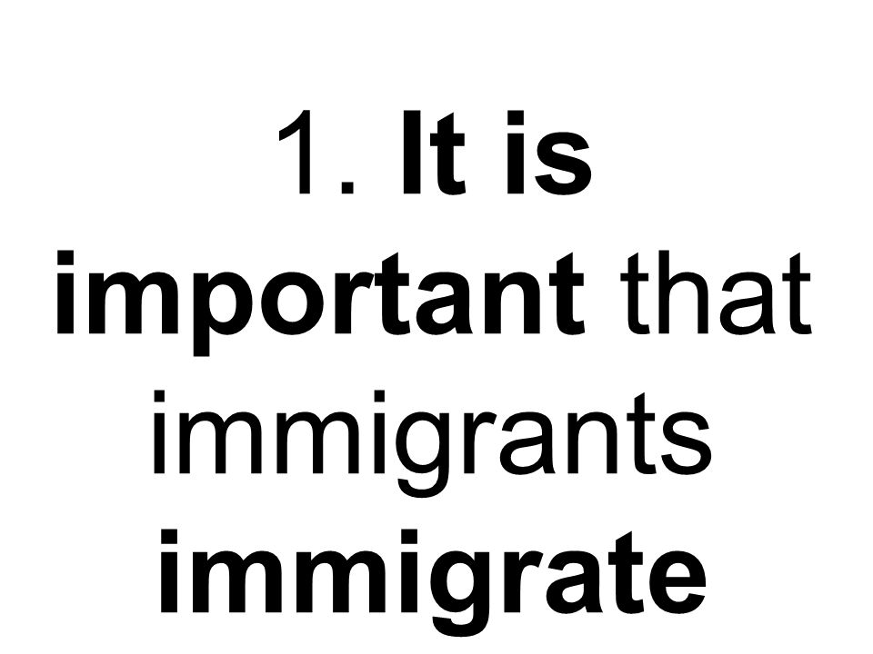 1. It is important that immigrants immigrate legally (legalmente).