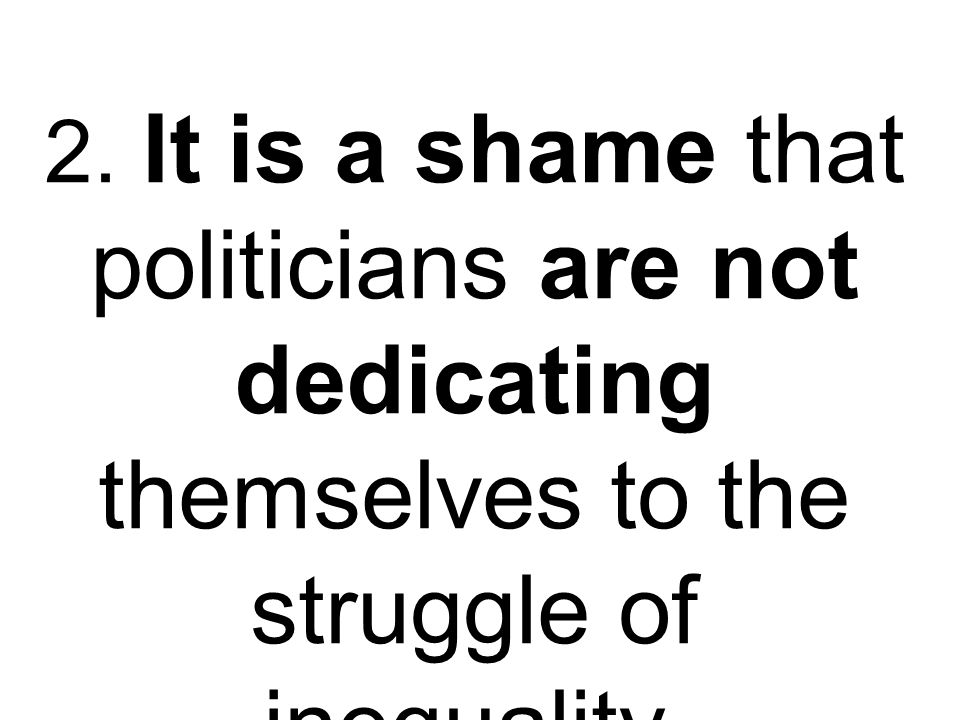 2. It is a shame that politicians are not dedicating themselves to the struggle of inequality.