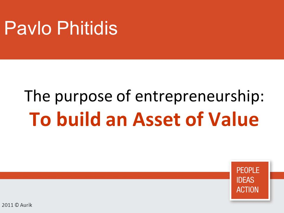 Pavlo Phitidis 2011 © Aurik The purpose of entrepreneurship: To build an Asset of Value