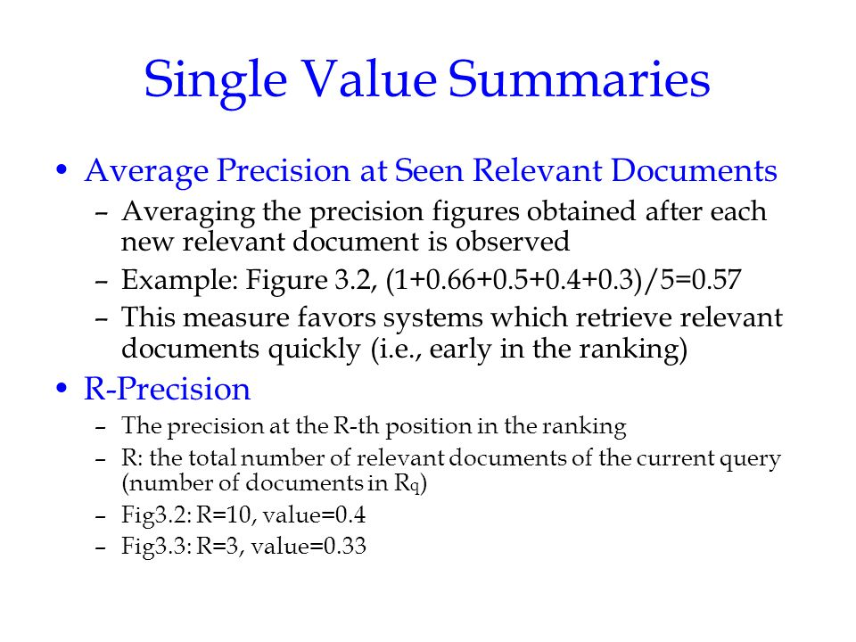 Single Value Summaries Average Precision at Seen Relevant Documents –Averaging the precision figures obtained after each new relevant document is observed –Example: Figure 3.2, (1+0.66+0.5+0.4+0.3)/5=0.57 –This measure favors systems which retrieve relevant documents quickly (i.e., early in the ranking) R-Precision –The precision at the R-th position in the ranking –R: the total number of relevant documents of the current query (number of documents in R q ) –Fig3.2: R=10, value=0.4 –Fig3.3: R=3, value=0.33