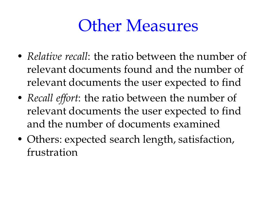 Other Measures Relative recall : the ratio between the number of relevant documents found and the number of relevant documents the user expected to find Recall effort : the ratio between the number of relevant documents the user expected to find and the number of documents examined Others: expected search length, satisfaction, frustration