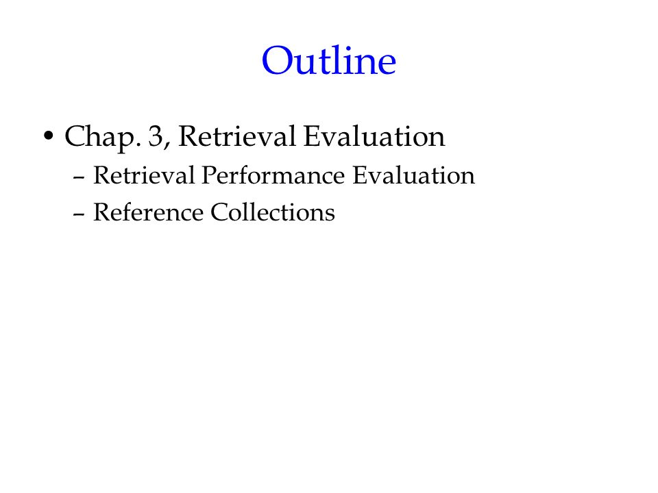 Outline Chap. 3, Retrieval Evaluation –Retrieval Performance Evaluation –Reference Collections