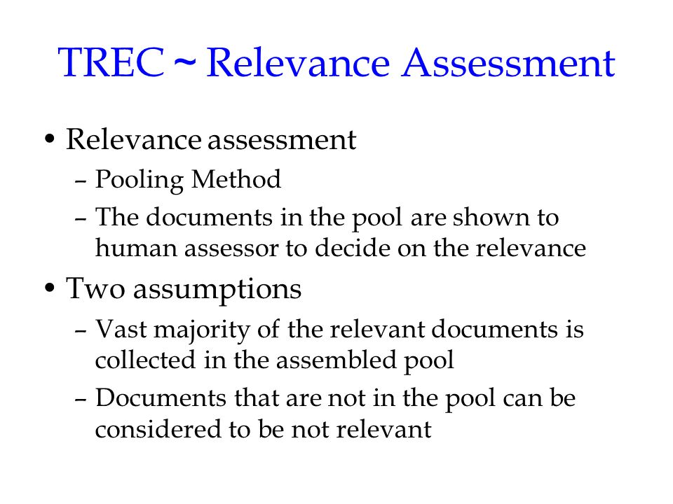 TREC ~ Relevance Assessment Relevance assessment –Pooling Method –The documents in the pool are shown to human assessor to decide on the relevance Two assumptions –Vast majority of the relevant documents is collected in the assembled pool –Documents that are not in the pool can be considered to be not relevant