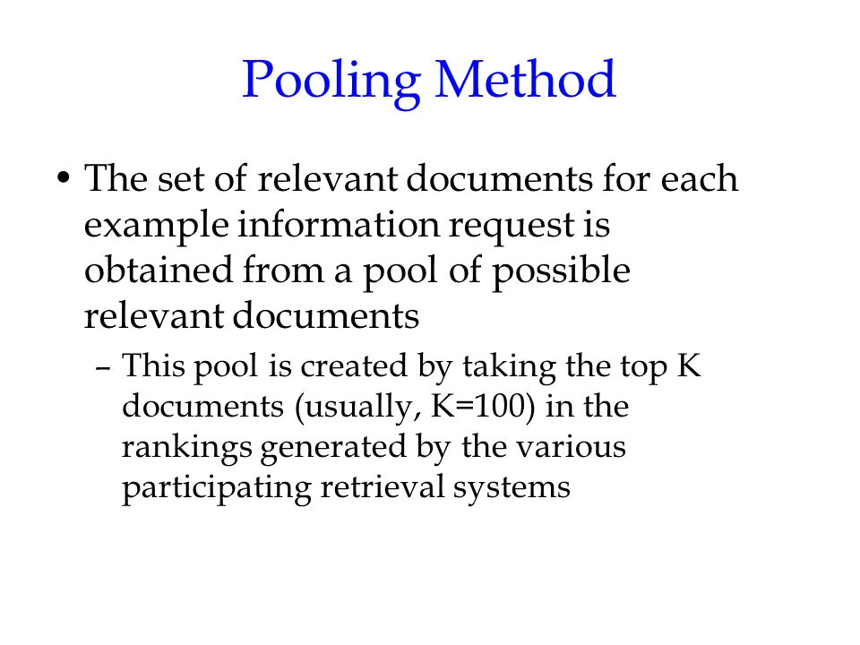 Pooling Method The set of relevant documents for each example information request is obtained from a pool of possible relevant documents –This pool is created by taking the top K documents (usually, K=100) in the rankings generated by the various participating retrieval systems