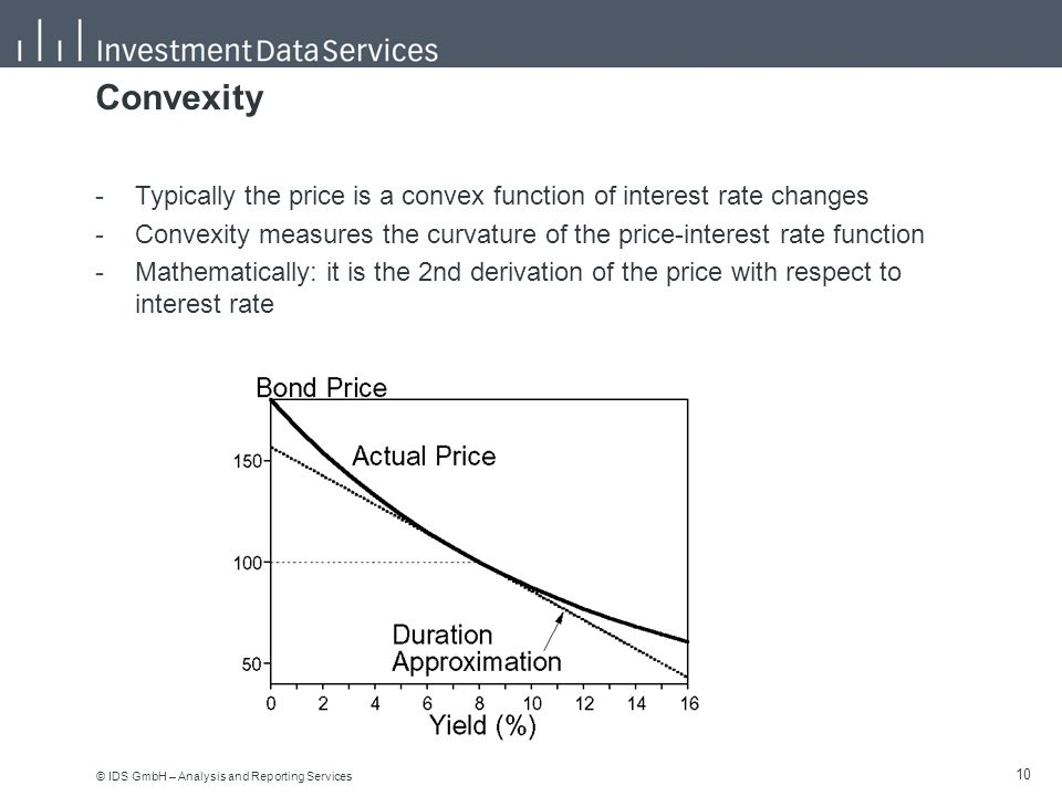 © IDS GmbH – Analysis and Reporting Services 10 Convexity -Typically the price is a convex function of interest rate changes -Convexity measures the curvature of the price-interest rate function -Mathematically: it is the 2nd derivation of the price with respect to interest rate