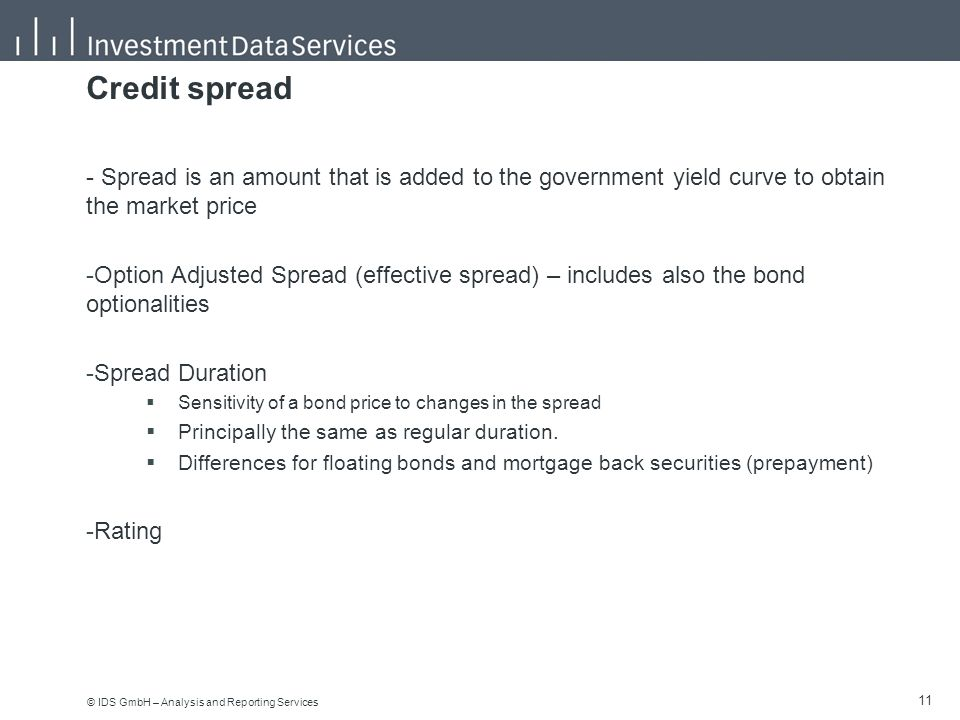© IDS GmbH – Analysis and Reporting Services 11 Credit spread - Spread is an amount that is added to the government yield curve to obtain the market price -Option Adjusted Spread (effective spread) – includes also the bond optionalities -Spread Duration  Sensitivity of a bond price to changes in the spread  Principally the same as regular duration.